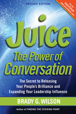 Juice: The Power of Conversation -- The Secret to Releasing Your People's Brilliance and Expanding Your Leadership Influence