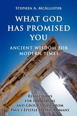 What God Has Promised You: Ancient Wisdom for Modern Times -- Reflections for Individual and Group Study from Paul's Epistle to the Romans