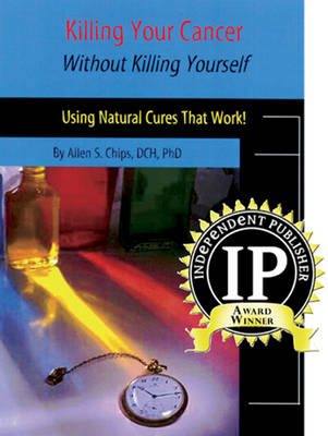 Killing Your Cancer without Killing Yourself: Using Natural Cures That Work!
