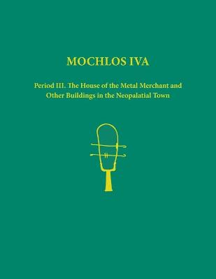 Mochlos IVA: Period III. The House of the Metal Merchant and Other Buildings in the Neopalatial Town