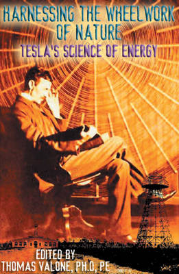 Harnessing the Wheelwork of Nature: Tesla'S Science of Energy