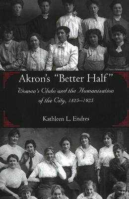 """Akron's """"Better Half"""": Women's Clubs and the Humanization of the City, 1825-1925"""