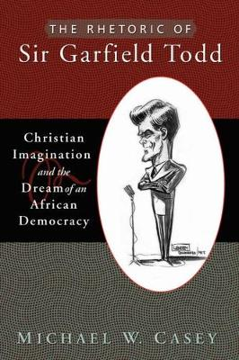 The Rhetoric of Sir Garfield Todd: Christian Imagination and the Dream of an African Democracy