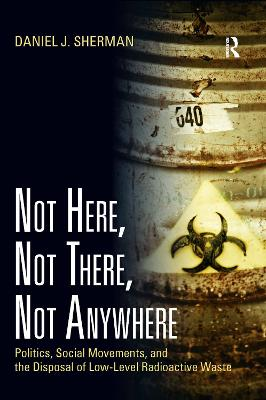 Not Here, Not There, Not Anywhere: Politics, Social Movements, and the Disposal of Low-Level Radioactive Waste