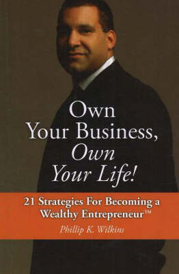 Own Your Business, Own Your Life!: 21 Strategies for Becoming a Wealthy Entrepreneur
