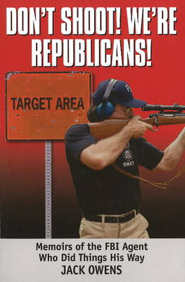 Don't Shoot, We're Republicans: Memoirs of the FBI Agent Who Did Things His Way