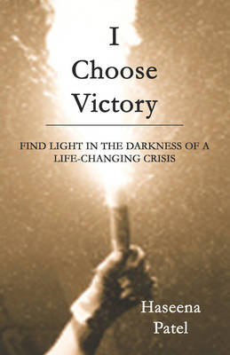 I Choose Victory: Find Light in the Darkness of a Life-Changing Crisis