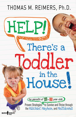 Help! There's a Toddler in the House!: Proven Strategies for Parents of 2- to 6-Year-Olds to Survive and Thrive Through the Mischief, Mayhem, and Meltdowns