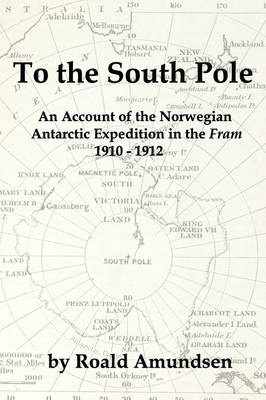 """To the South Pole: An Account of the Norwegian Antarctic Expedition in the """"Fram"""" 1910-1912"""