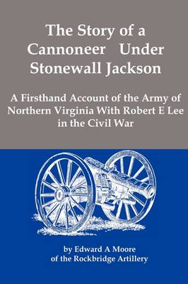 The Story of a Cannoneer Under Stonewall Jackson; A Firsthand Account of the Army of Northern Virginia with Robert E Lee in the Civil War