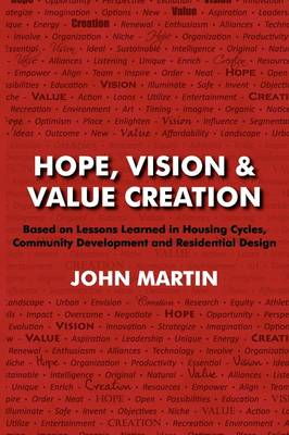 Hope, Vision & Value Creation, Based on Lessons Learned in Housing Cycles, Community Development and Residential Design