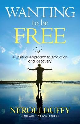 Wanting to Be Free: A Spiritual Approach to Addiction and Recovery