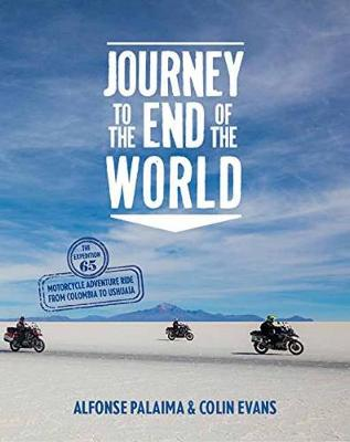 Journey to the End of the World: The Expedition 65 Motorcycle Adventure Ride from Colombia to Ushuaia
