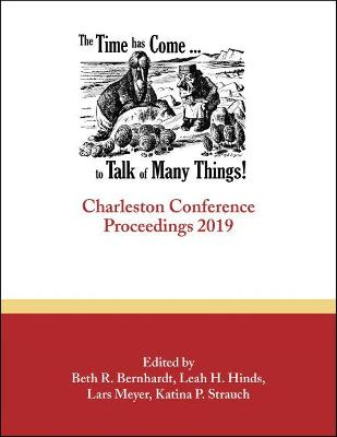 The Time Has Come . . . to Talk of Many Things: Charleston Conference Proceedings, 2019