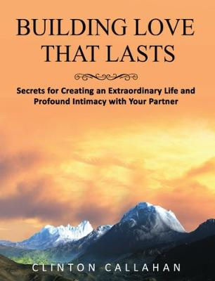 Building Love That Lasts: Secrets for Creating an Extraordinary Life and Profound Intimacy with Your Partner