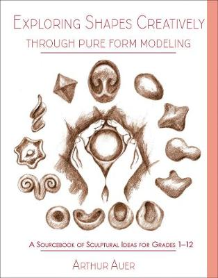 Exploring Shapes Creatively Through Pure Form Modeling: A Sourcebook of Sculptural Ideas for Grades 1-12