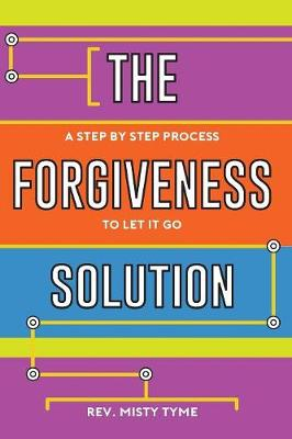 The Forgiveness Solution: A Step by Step Process to Let It Go