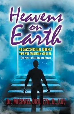 Heavens on Earth: : 40 Days Spiritual Journey That Will Transform Your Life: The Power of Fasting and Prayer
