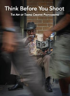 Think Before You Shoot: The Art of Taking Creative Photographs