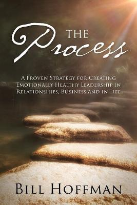 The Process: A Proven Strategy for Creating Emotionally Healthy Leadership in Relationships, Business and in Life