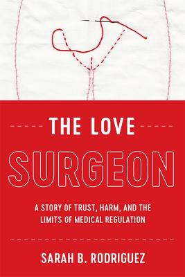 The Love Surgeon: A Story of Trust, Harm, and the Limits of Medical Regulation