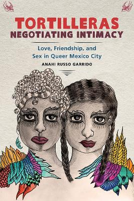 Tortilleras Negotiating Intimacy: Love, Friendship, and Sex in Queer Mexico City