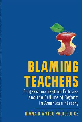 Blaming Teachers: Professionalization Policies and the Failure of Reform in American History