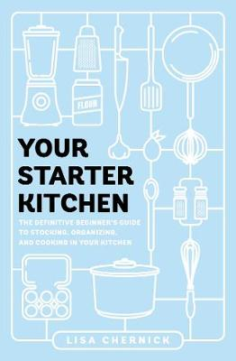 Your Starter Kitchen: The Definitive Beginner's Guide to Stocking, Organizing, and Cooking in Your Kitchen