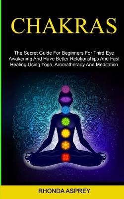 Chakras: the Secret Guide for Beginners for Third Eye Awakening and Have Better Relationships and Fast Healing Using Yoga, Aromatherapy and Meditation