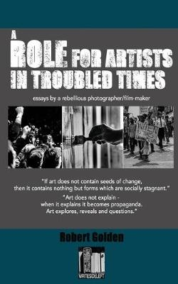 A Role for Artists in Troubled Times: Essays by a rebellious photographer/filmmaker