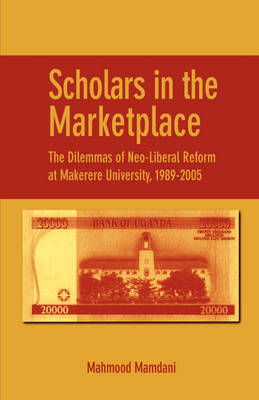 Scholars in the Marketplace: The Dilemmas of Neo-Liberal Reform at Makerere University, 1989-2005