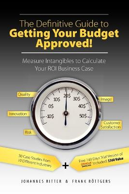 The Definitive Guide to Getting Your Budget Approved!: Measure Intangibles to Calculate Your ROI Business Case