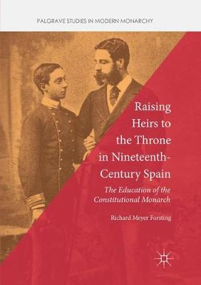 Raising Heirs to the Throne in Nineteenth-Century Spain: The Education of the Constitutional Monarch