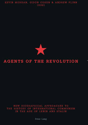 Agents of the Revolution: New Biographical Approaches to the History of International Communism in the Age of Lenin and Stalin