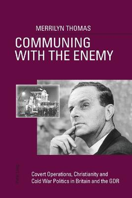Communing with the Enemy: Covert Operations, Christianity and Cold War Politics in Britain and the GDR