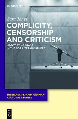Complicity, Censorship and Criticism: Negotiating Space in the GDR Literary Sphere