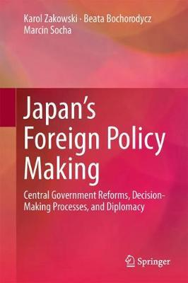 Japan's Foreign Policy Making: Central Government Reforms, Decision-Making Processes, and Diplomacy