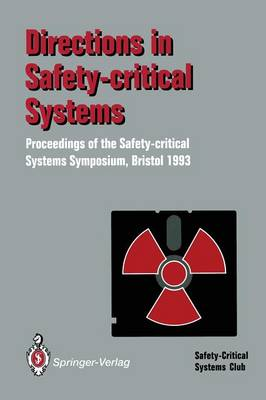 Directions in Safety-Critical Systems: Proceedings of the First Safety-critical Systems Symposium The Watershed Media Centre, Bristol 9-11 February 1993