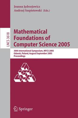 Mathematical Foundations of Computer Science 2005: 30th International Symposium, MFCS 2005, Gdansk, Poland, August29-September 2. 2005, Proceedings