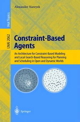 Constraint-Based Agents: An Architecture for Constraint-Based Modeling and Local-Search-Based Reasoning for Planning and Scheduling in Open and Dynamic Worlds