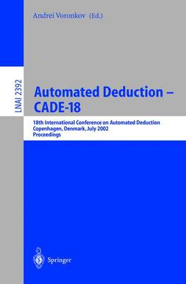 Automated Deduction - CADE-18: 18th International Conference on Automated Deduction, Copenhagen, Denmark, July 27-30, 2002 Proceedings