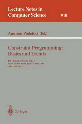 Constraint Programming: Basics and Trends: 1994 Chatillon Spring School, Chatillon-sur-Seine, France, May 16 - 20, 1994. Selected Papers