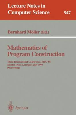 Mathematics of Program Construction: Third International Conference, MPC '95, Kloster Irsee, Germany, July 17 - 21, 1995. Proceedings