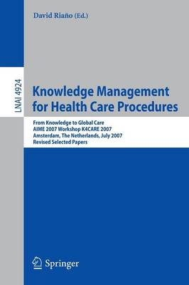 Knowledge Management for Health Care Procedures: From Knowledge to Global Care, AIME 2007 Workshop K4CARE 2007, Amsterdam, The Netherlands, July 7, 2007, Revised Selected Papers