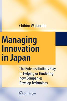 Managing Innovation in Japan: The Role Institutions Play in Helping or Hindering how Companies Develop Technology