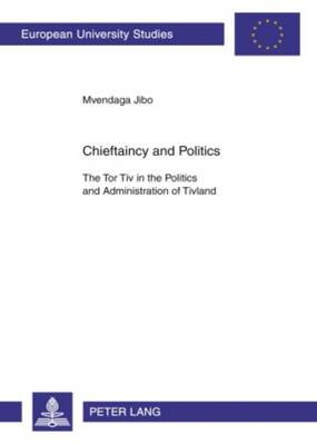 Chieftaincy and Politics: The Tor Tiv in the Politics and Administration of Tivland