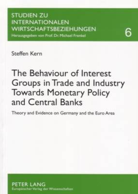 The Behaviour of Interest Groups in Trade and Industry Towards Monetary Policy and Central Banks: Theory and Evidence on Germany and the Euro Area