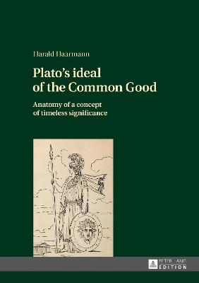Plato's ideal of the Common Good: Anatomy of a concept of timeless significance