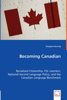 Becoming Canadian - Racialized Citizenship, ESL Learners, National Second Language Policy, and the Canadian Language Benchmark