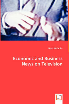 Economic and Business News on Television - How Political and Business Leaders Connect with Journalists and Why Television News Is Addicted to Leaders for Material